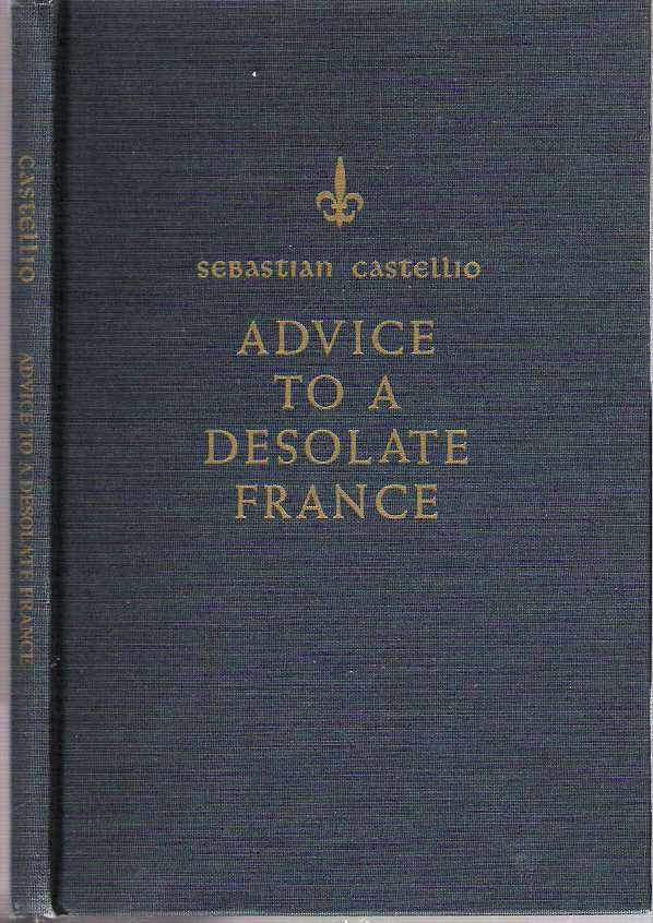 Advice to a Desolate France : In the course of which the reason for the present war is outlined, as well as the possible remedy and, in the main, advice is given as to whether consciences should be force, the year 1562. Sebastian Castellion, introduction and explanatory, Marius F. Valkhoff, Wouter Valkhoff, introduction, explanatory, Castellio.