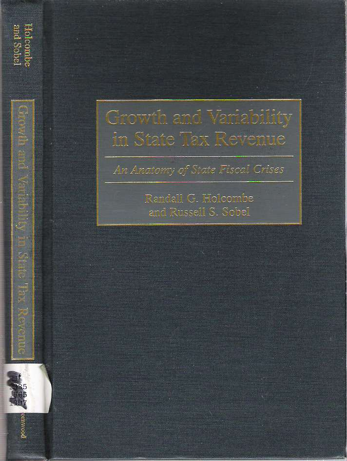 Growth and Variability in State Tax Revenue : An Anatomy of State Fiscal Crises. Randall G. Holcombe, Russell S. Sobel.