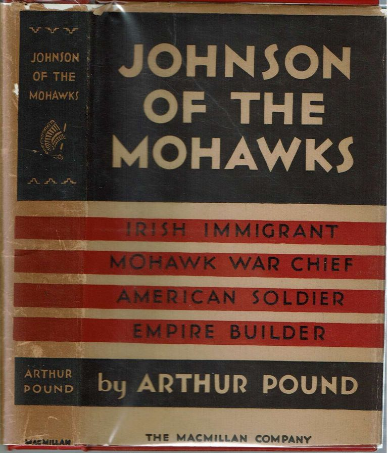 Johnson of the Mohawks : A Biography of Sir William Johnson, Irish Immigrant, Mohawk War Chief, American Soldier, Empire Builder. Arthur Pound.