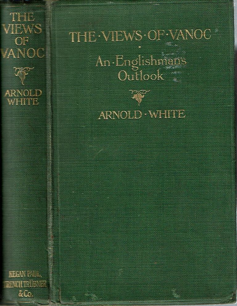 The Views of 'Vanoc' : An Englishman's Outlook. Arnold White.