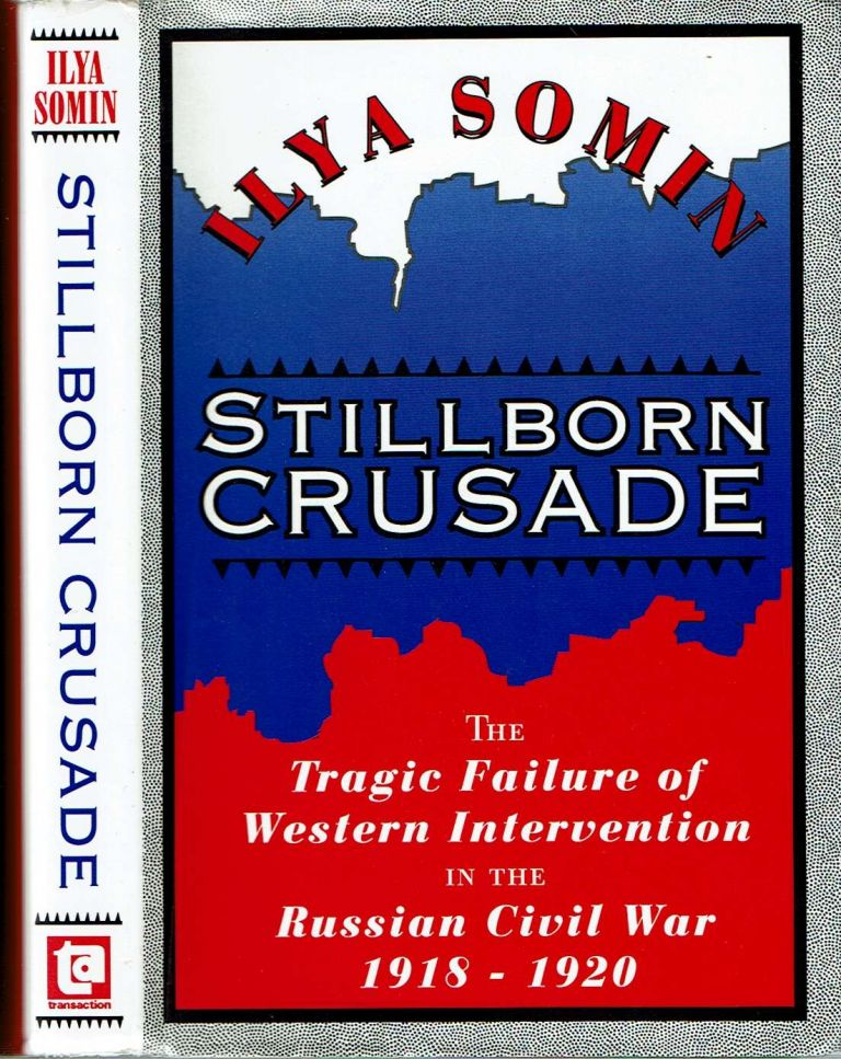 Stillborn Crusade : The Tragic Failure of Western Intervention in the Russian Civil War 1918-20. Ilya Somin.