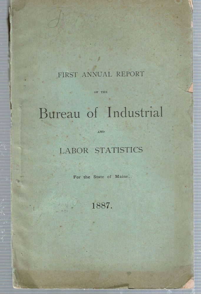 First Annual Report of the Bureau of Industrial and Labor Statistics for the State of Maine 1887. Maine. Bureau of Industrial, Labor Statistics.