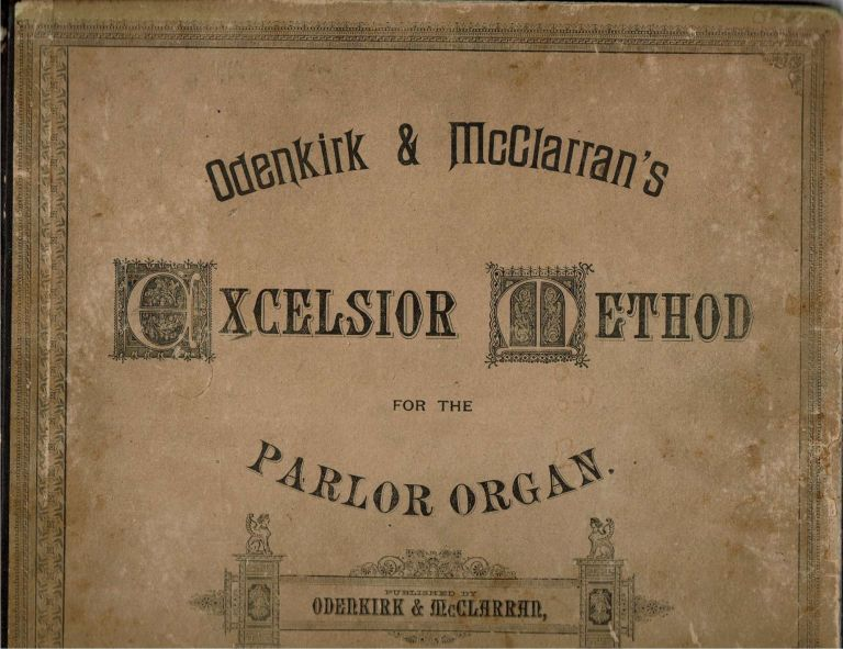 [Odenkirk & McClarran's] Excelsior Method for the Parlor Organ : A New and Improved System by which Anyone may Readily Become a Master of the Instrument. listed.