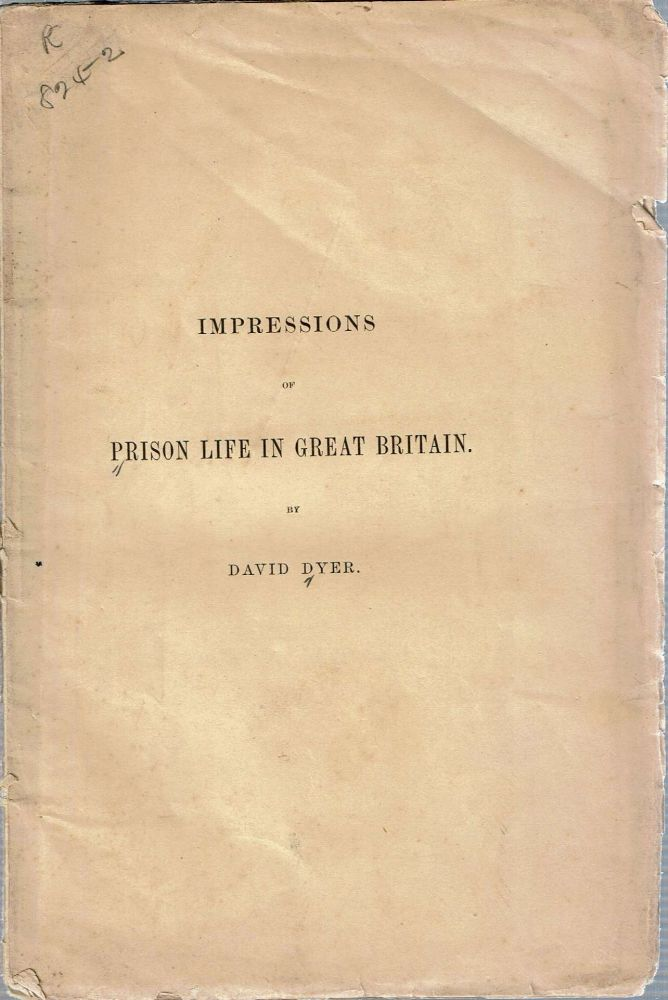 Impressions Of Prison Life In Great Britain : submitted to the inspectors and superintendent of the Albany Penitentary. David Dyer.