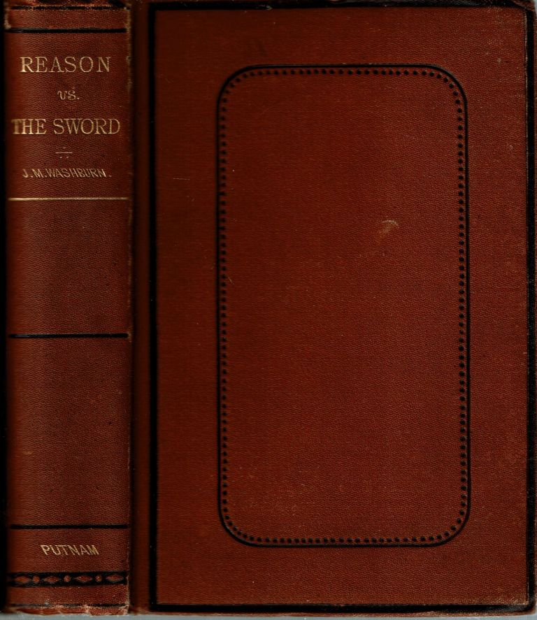 Reason vs The Sword : A Treatise : In which it is shown that man has no right to take human life : and that war is voilative of the laws of nature and of revelation : and destructive of The Right Of Self-Government. John M. Washburn.