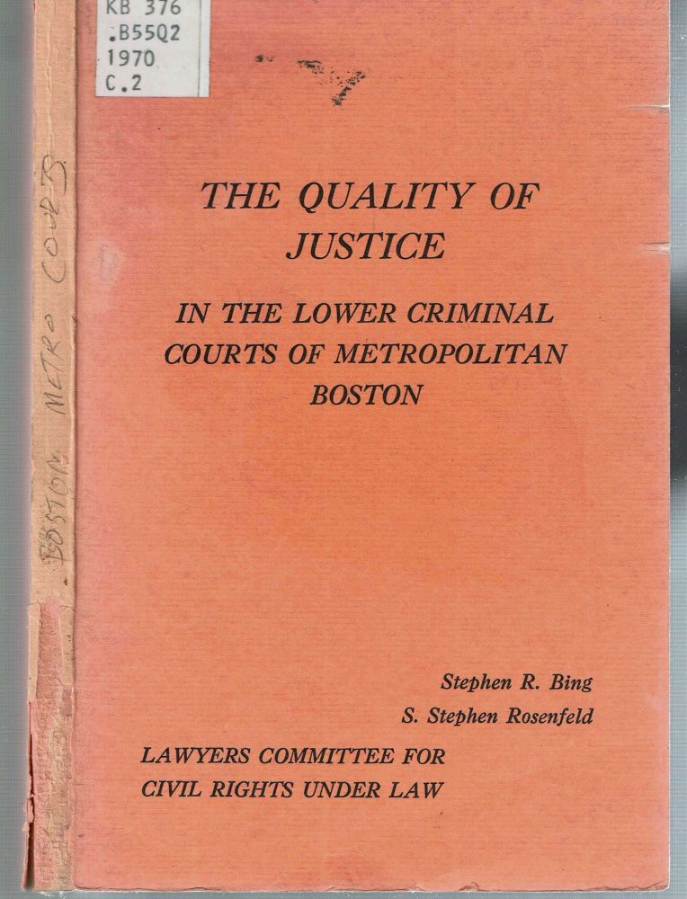 The Quality of Justice in the Lower Criminal Courts of Metropolitan Boston : A Report of the Lawyers' Committee for Civil Rights under Law to the Governor's Committee on Law Enforcement and the Administration of Justice. Stephen R Bing, S. Stephen Rosenfeld.