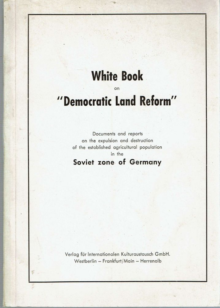 "White Book on ""Democratic Land Reform"" : Documents and reports on the expulsion and destruction of the established agricultural population in the Soviet zone of Germany. Joachim Von Kruse, Patrick Lynch, Association of German Farmers and Peasants."