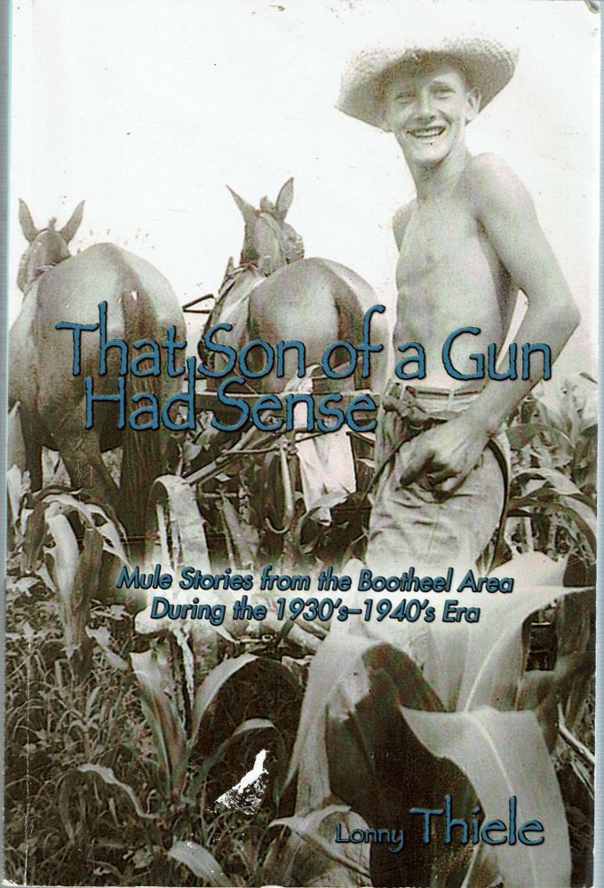 That Son of a Gun Had Sense : Mule Stories from the Bootheel Area During the 1930's-1940's Era. Lonny Thiele.
