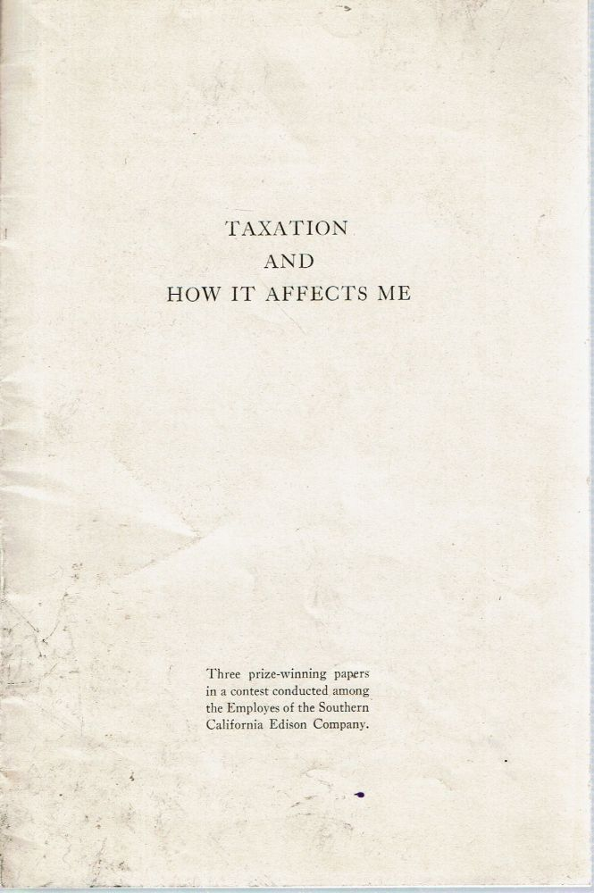 Taxation And How It Affects Me : Three prize-winning papers in a contest conducted among the Employees of the Southern California Edison Company. Anne Gotzbach, W A. Andree, Josephine Hodson.