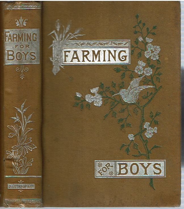 Farming For Boys : What They Have Done, and What Others May Do, in the Cultivation of Farm and Garden, How to Begin, How To Proceed, and What to Aim At. Edmund Morris.