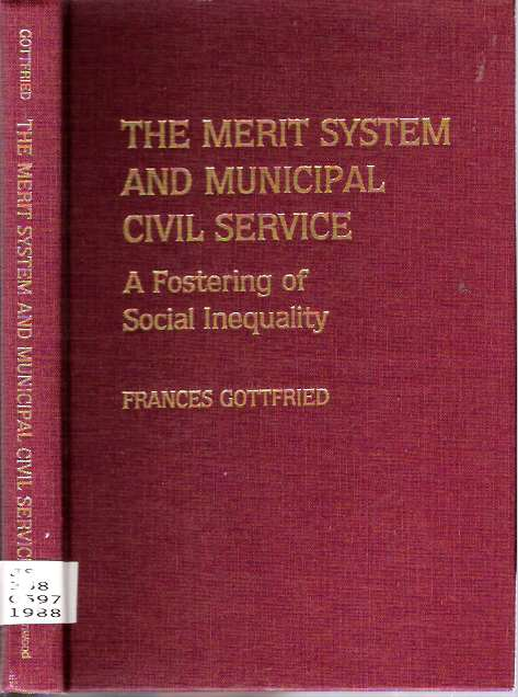 The Merit System and Municipal Civil Service : A Fostering of Social Inequality. Frances Gottfried.