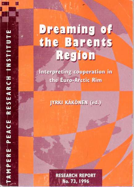 Dreaming of the Barents Region : Interpreting cooperation in the Euro-Arctic Rim. Jyrki Käkönen, Kakonen.