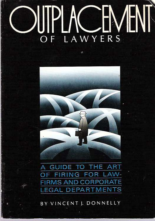 Outplacement of Lawyers : A guide to the art of firing for law-firms and corporate legal departments. Vincent J. Donnelly.