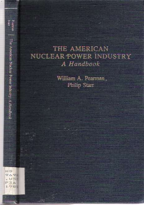 The American Nuclear Power Industry : A Handbook. William A Pearman, Philip Starr.
