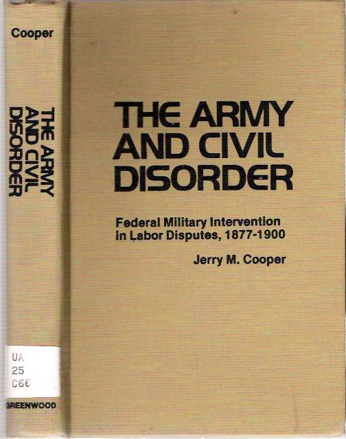 The Army and Civil Disorder: Federal Military Intervention in Labor Disputes, 1877-1900. Jerry M. Cooper.