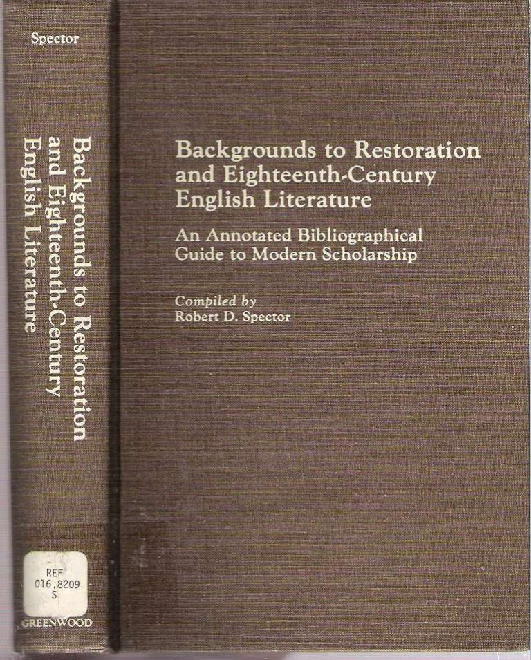 Backgrounds to Restoration and Eighteenth-Century English Literature : An Annotated Bibliographical Guide to Modern Scholarship. Robert D. Spector, comp.
