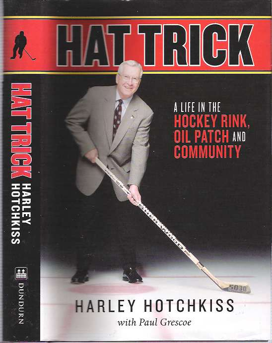 Hat Trick : A Life in the Hockey Rink, Oil Patch and Community. Harley Hotchkiss, Paul Grescoe.