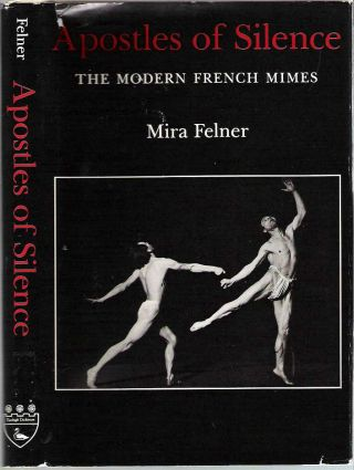 Apostles of Silence : The Modern French Mimes. Mira Felner.