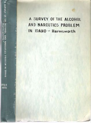 A Survey of the Alcohol and Narcotics Problem in Idaho. Harry C. Harmsworth