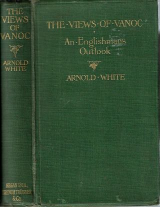 The Views of 'Vanoc' : An Englishman's Outlook. Arnold White