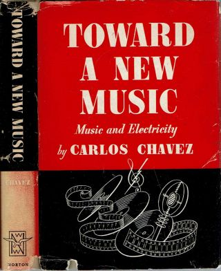Toward a New Music : Music and Electricity. Carlos Chavez, Herbert Weinstock.