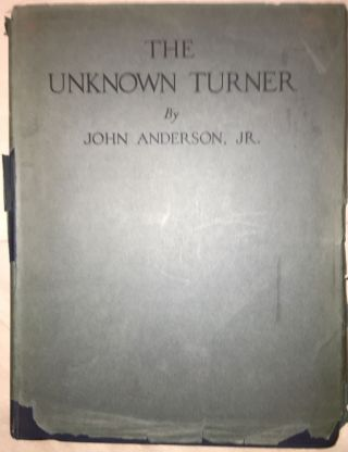 The Unknown Turner : Revelations Concerning the Life and Art of J M W Turner, with an account...