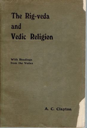 The Rig-Veda and Vedic Religion : with Readings from the Vedas. Albert Charles Clayton