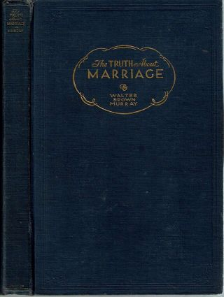 The Truth about Marriage. Walter Brown Murray.
