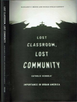Lost Classroom, Lost Community : Catholic Schools' Importance in Urban America. Margaret F....