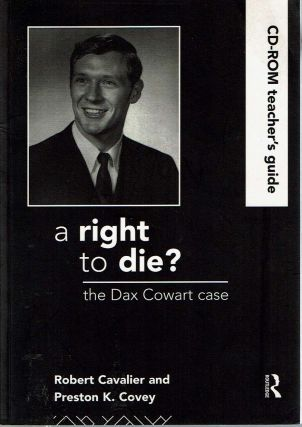 A Right to Die? the Dax Cowart Case : CD-ROM Teacher's Guide. Robert Cavalier, Preston Covey