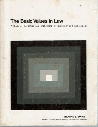 The Basic Values in Law : A Study of the Ethico-legal Implications of Psychology and Anthropology. Thomas E. Davitt.
