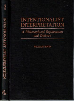 Intentionalist Interpretation : A Philosophical Explanation and Defense. William Irwin.