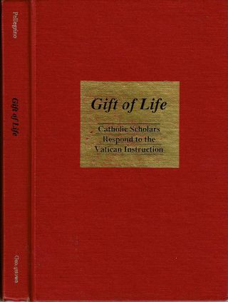 Gift of Life : Catholic Scholars Respond to the Vatican Instruction. Edmund D Pellegrino, John...