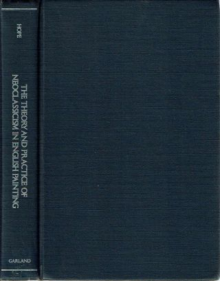 Theory and Practice of Neoclassicism in English Painting : The Origins, Development and Decline...