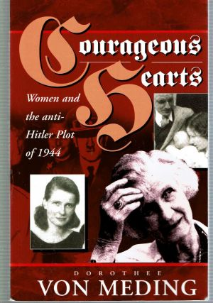 Courageous Hearts : Women and the Anti-Hitler Plot of 1944. Dorothee Von Meding, Michael...