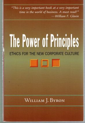 The Power of Principles : Ethics for the New Corporate Culture. William J. Byron
