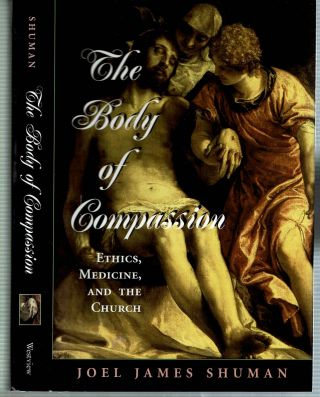 The Body of Compassion : Ethics, Medicine, and the Church. Joel James Shuman