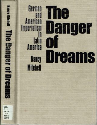 The Danger of Dreams : German and American Imperialism in Latin America. Nancy Mitchell