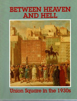 Between Heaven and Hell : Union Square in the 1930s : Exhibition. James M. Dennis, Stanley I....