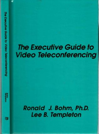 The Executive Guide to Video Teleconferencing. Ronald J Bohm, Lee B. Templeton