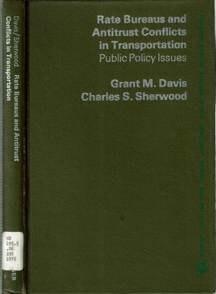 Rate Bureaus and Antitrust Conflicts in Transportation : Public Policy Issues. Grant M Davis,...