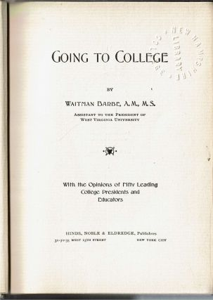 Going To College : With the Opinions of Fifty Leading College Presidents and Educators