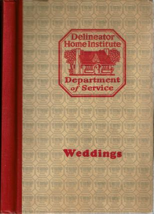Weddings : Modes, Manners & Customs of Weddings. Mrs. John Alexander King, Delineator Home...