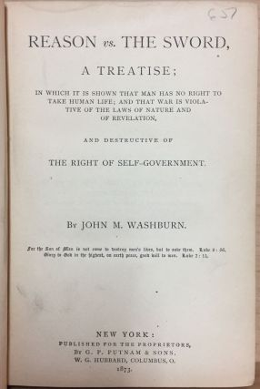 Reason vs The Sword : A Treatise : In which it is shown that man has no right to take human life : and that war is voilative of the laws of nature and of revelation : and destructive of The Right Of Self-Government