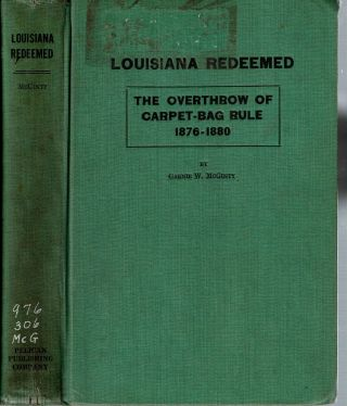 Louisiana Redeemed : The Overthrow of Carpet-Bag Rule 1876-1880. Garnie W. McGinty