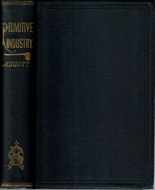 Primitive Industry : Or Illustrations of the Handiwork, in Stone, Bone and Clay, of the Native...