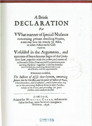 A Briefe Declaration for what manner of speciall Nusance concerning private dwelling Houses, a man may have his remedy by Assise, or other Action as the Case requires : Vnfolded in the arguments, and opinions of foure famous sages of the common law; together with the power, and extent of customes in cities, townes, and corporations, concerning the same: together with the determination of the law, concerning the commodity