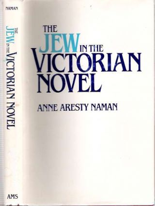 The Jew in the Victorian Novel : Some Relationships Between Prejudice and Art. Anne Aresty Naman.