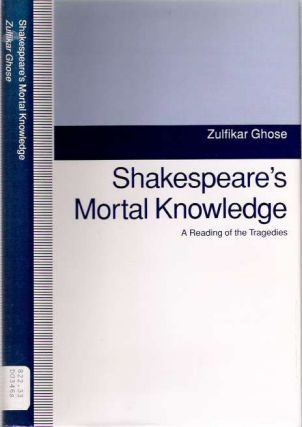 Shakespeare's Mortal Knowledge : A Reading of the Tragedies. Zulfikar Ghose.