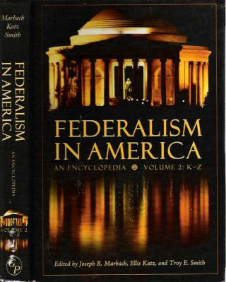 Federalism in America : An Encyclopedia : Volume 2 K-Z. Joseph R Marbach, Ellis Katz, Troy E. Smith